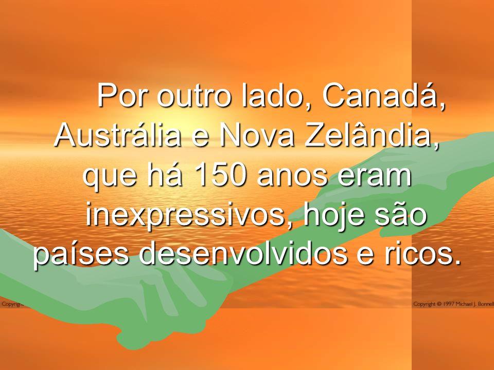 Por outro lado, Canadá, Austrália e Nova Zelândia, que há 150 anos eram inexpressivos, hoje são países desenvolvidos e ricos.