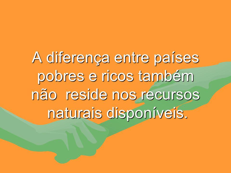 A diferença entre países pobres e ricos também não reside nos recursos naturais disponíveis.