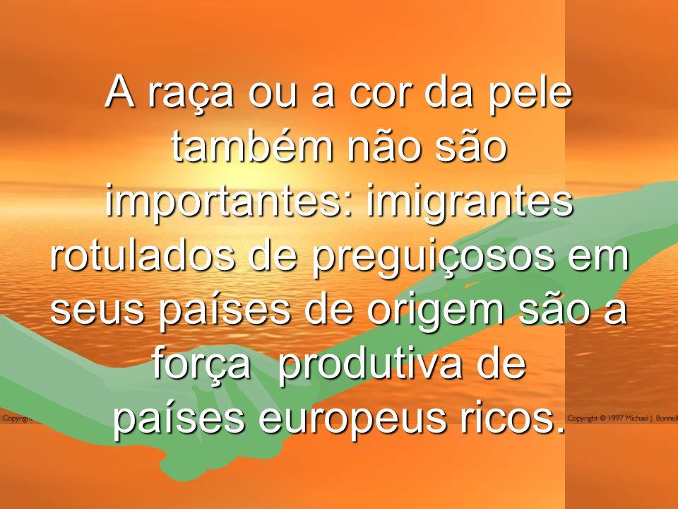 A raça ou a cor da pele também não são importantes: imigrantes rotulados de preguiçosos em seus países de origem são a força produtiva de países europeus ricos.
