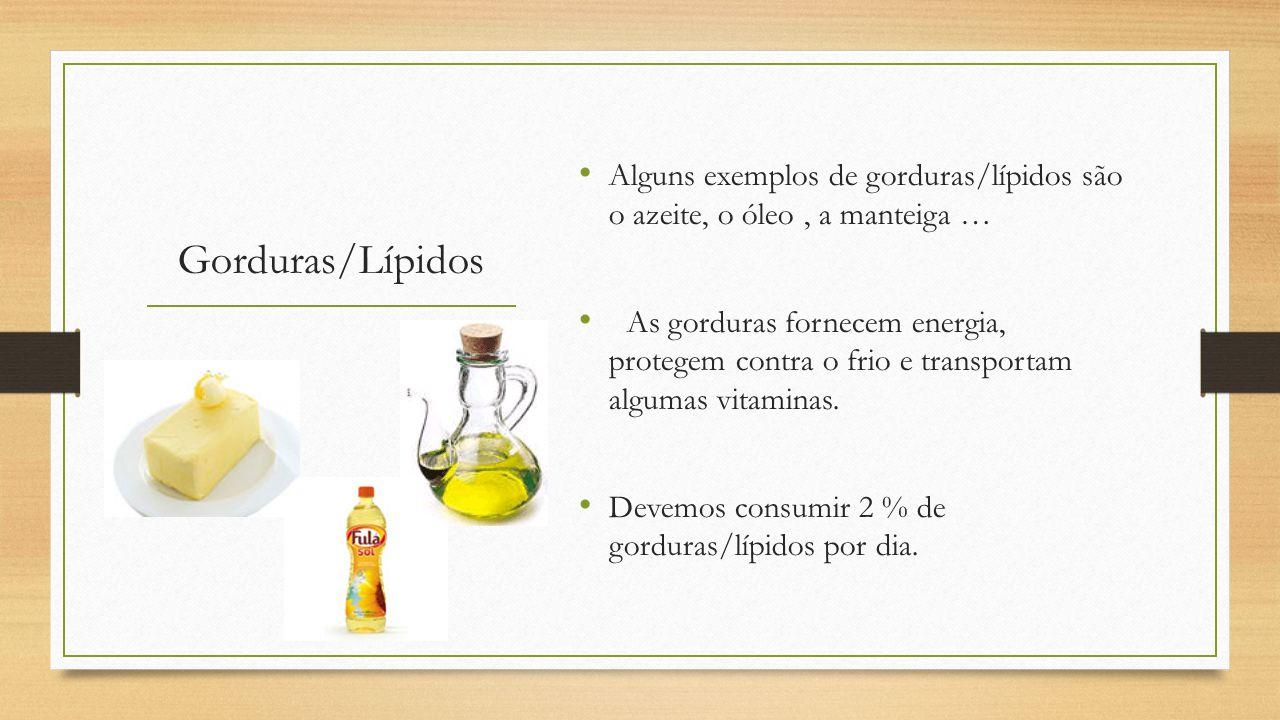 Gorduras/Lípidos Alguns exemplos de gorduras/lípidos são o azeite, o óleo, a manteiga … As gorduras fornecem energia, protegem contra o frio e transportam algumas vitaminas.