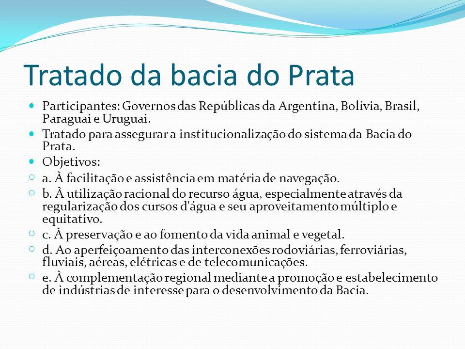 Tratado da bacia do Prata Participantes: Governos das Repúblicas da Argentina, Bolívia, Brasil, Paraguai e Uruguai. Tratado para assegurar a instituci