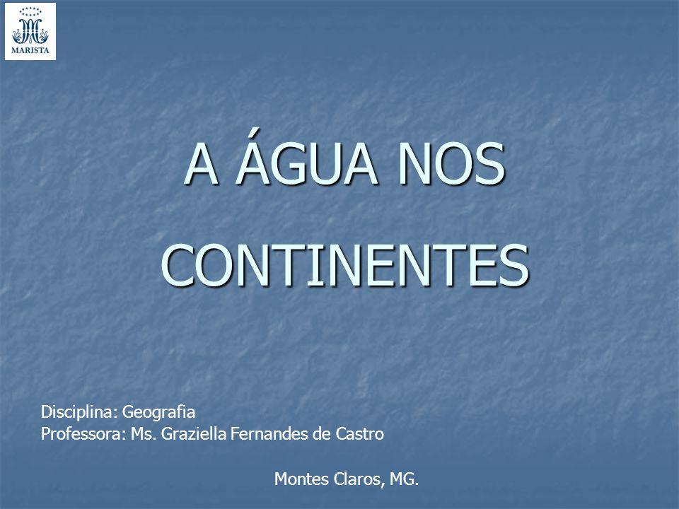 A ÁGUA NOS CONTINENTES Disciplina: Geografia Professora: Ms. Graziella Fernandes de Castro Montes Claros, MG.