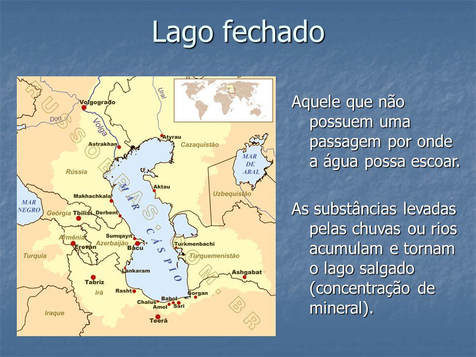 Lago fechado Aquele que não possuem uma passagem por onde a água possa escoar. As substâncias levadas pelas chuvas ou rios acumulam e tornam o lago sa
