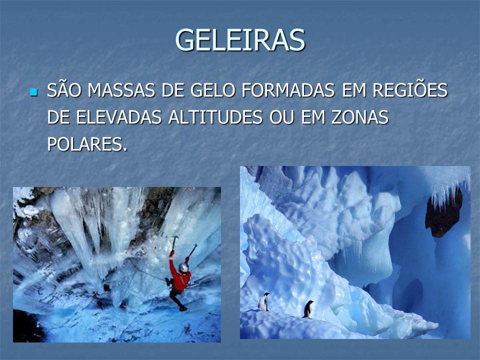 GELEIRAS SÃO MASSAS DE GELO FORMADAS EM REGIÕES DE ELEVADAS ALTITUDES OU EM ZONAS POLARES. SÃO MASSAS DE GELO FORMADAS EM REGIÕES DE ELEVADAS ALTITUDE
