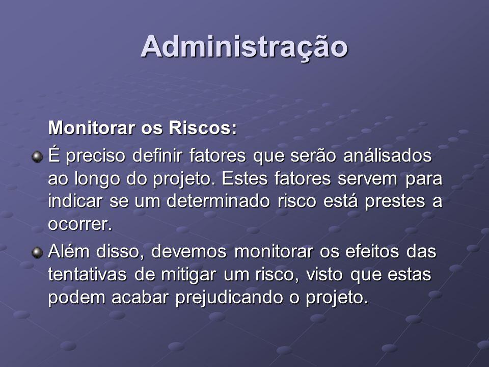 Administração Monitorar os Riscos: É preciso definir fatores que serão análisados ao longo do projeto. Estes fatores servem para indicar se um determi