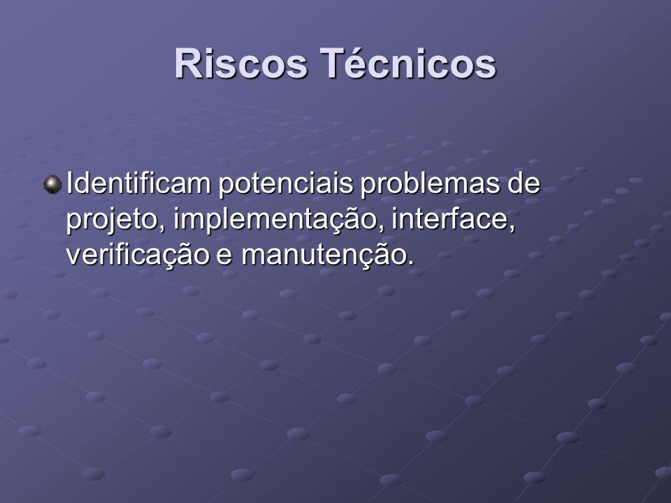 Riscos Técnicos Identificam potenciais problemas de projeto, implementação, interface, verificação e manutenção.