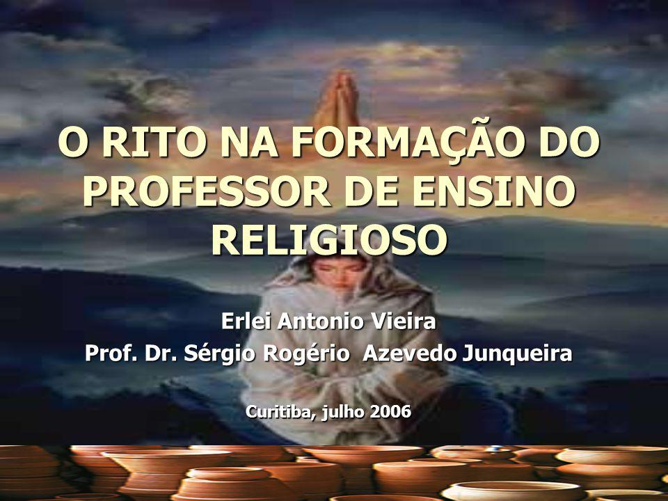 O RITO NA FORMAÇÃO DO PROFESSOR DE ENSINO RELIGIOSO Erlei Antonio Vieira Prof. Dr. Sérgio Rogério Azevedo Junqueira Curitiba, julho 2006