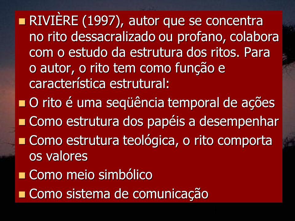 RIVIÈRE (1997), autor que se concentra no rito dessacralizado ou profano, colabora com o estudo da estrutura dos ritos. Para o autor, o rito tem como