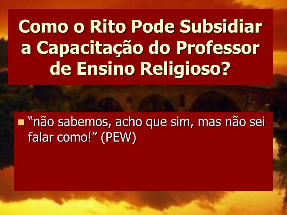 """Como o Rito Pode Subsidiar a Capacitação do Professor de Ensino Religioso? """"não sabemos, acho que sim, mas não sei falar como!"""" (PEW) """"não sabemos, ac"""