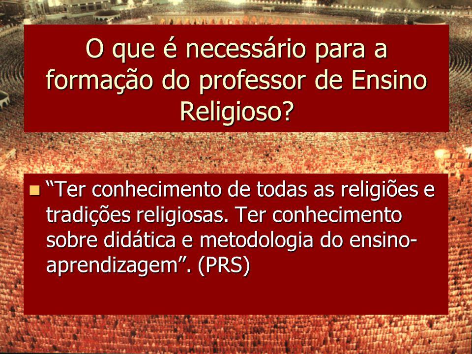 """O que é necessário para a formação do professor de Ensino Religioso? """"Ter conhecimento de todas as religiões e tradições religiosas. Ter conhecimento"""