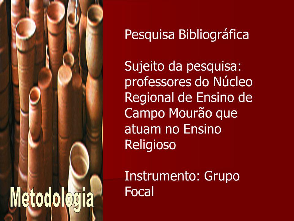Pesquisa Bibliográfica Sujeito da pesquisa: professores do Núcleo Regional de Ensino de Campo Mourão que atuam no Ensino Religioso Instrumento: Grupo