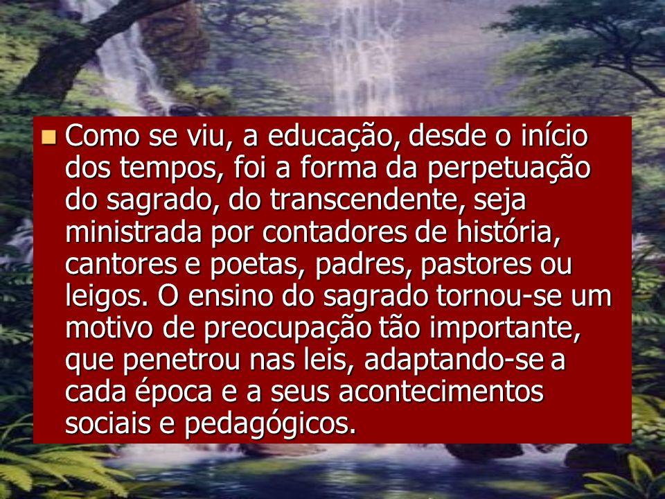 Como se viu, a educação, desde o início dos tempos, foi a forma da perpetuação do sagrado, do transcendente, seja ministrada por contadores de históri