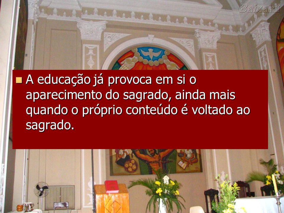 A educação já provoca em si o aparecimento do sagrado, ainda mais quando o próprio conteúdo é voltado ao sagrado. A educação já provoca em si o aparec