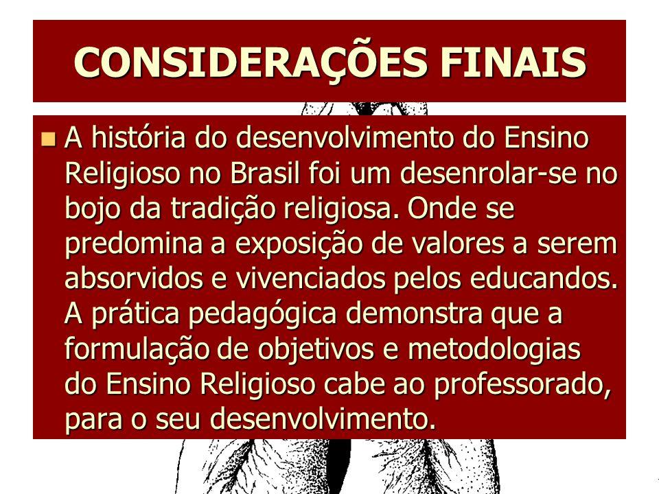 CONSIDERAÇÕES FINAIS A história do desenvolvimento do Ensino Religioso no Brasil foi um desenrolar-se no bojo da tradição religiosa. Onde se predomina