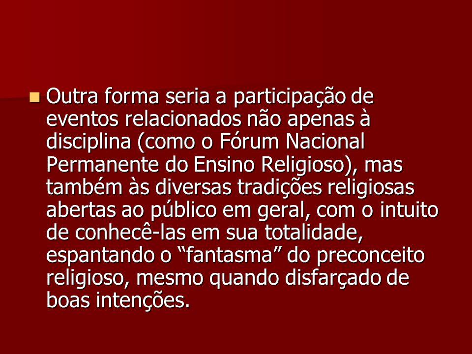 Outra forma seria a participação de eventos relacionados não apenas à disciplina (como o Fórum Nacional Permanente do Ensino Religioso), mas também às