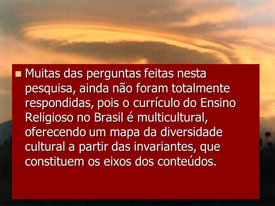 Muitas das perguntas feitas nesta pesquisa, ainda não foram totalmente respondidas, pois o currículo do Ensino Religioso no Brasil é multicultural, of
