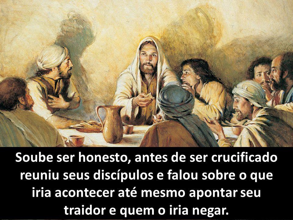 Soube ser honesto, antes de ser crucificado reuniu seus discípulos e falou sobre o que iria acontecer até mesmo apontar seu traidor e quem o iria nega