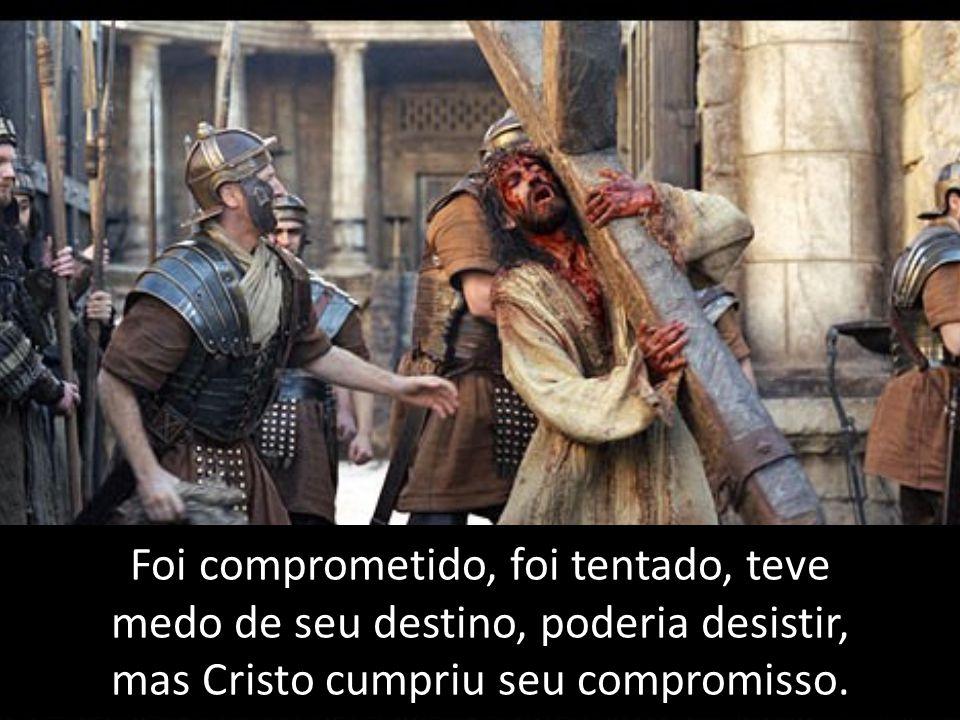 Foi comprometido, foi tentado, teve medo de seu destino, poderia desistir, mas Cristo cumpriu seu compromisso.