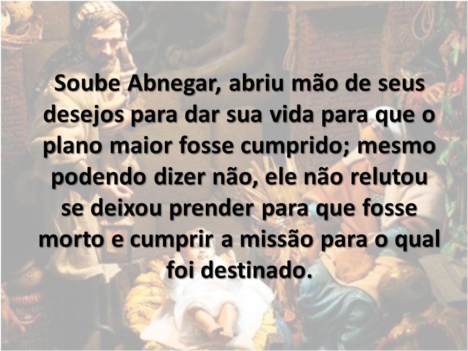 Soube Abnegar, abriu mão de seus desejos para dar sua vida para que o plano maior fosse cumprido; mesmo podendo dizer não, ele não relutou se deixou p
