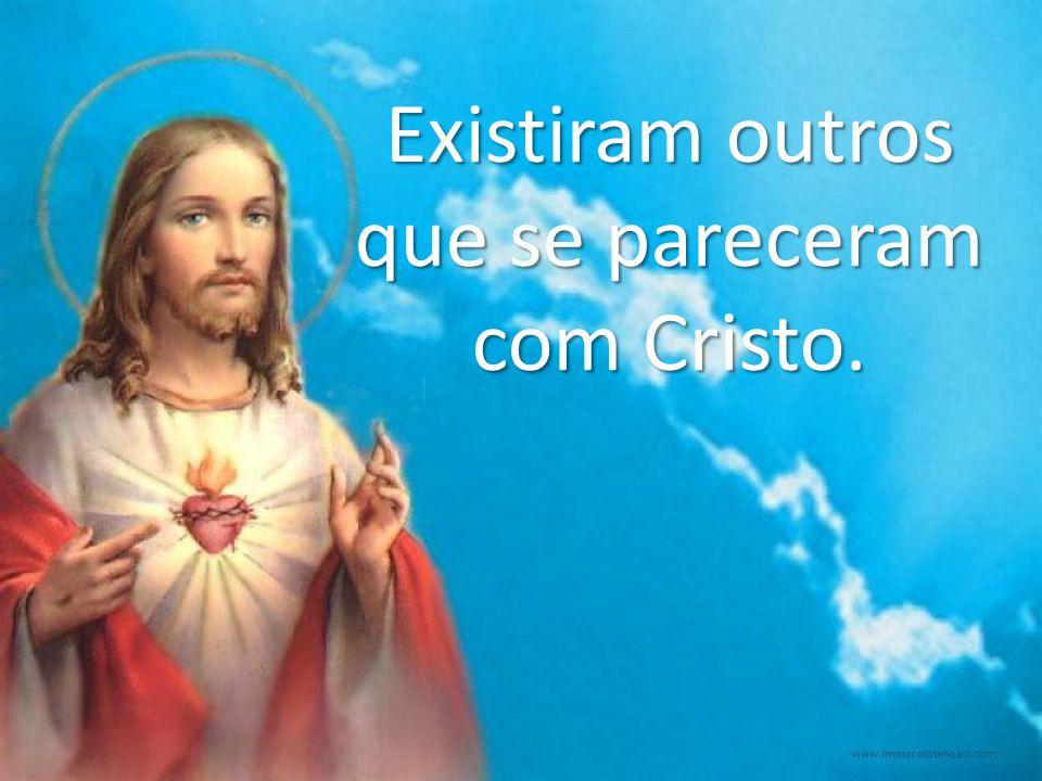 Existiram outros que se pareceram com Cristo.