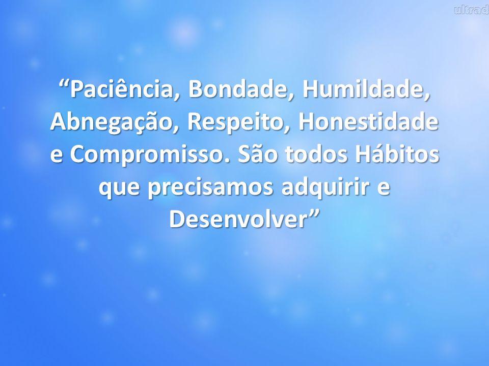 """""""Paciência, Bondade, Humildade, Abnegação, Respeito, Honestidade e Compromisso. São todos Hábitos que precisamos adquirir e Desenvolver"""""""