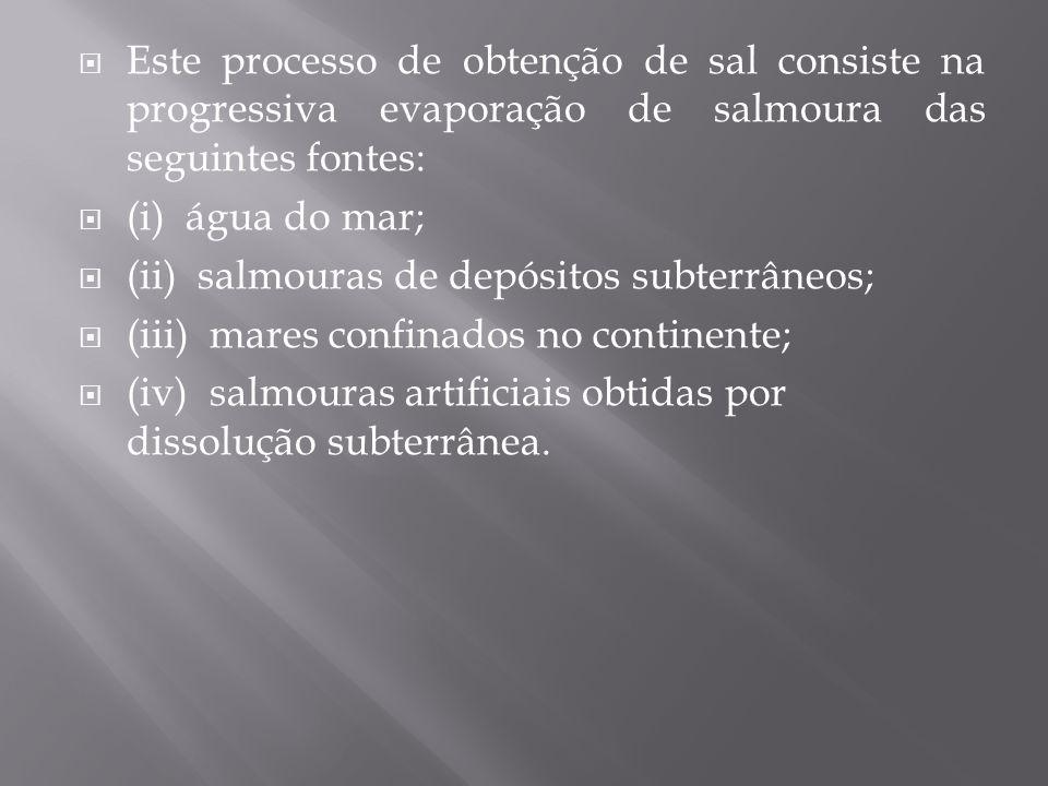  Este processo de obtenção de sal consiste na progressiva evaporação de salmoura das seguintes fontes:  (i) água do mar;  (ii) salmouras de depósit