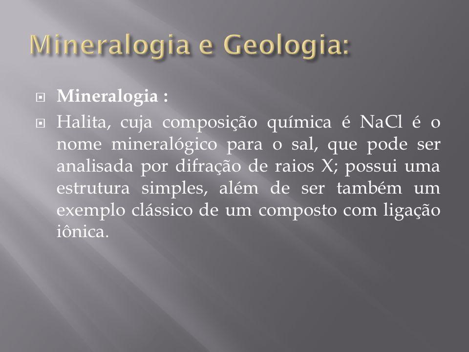  Mineralogia :  Halita, cuja composição química é NaCl é o nome mineralógico para o sal, que pode ser analisada por difração de raios X; possui uma