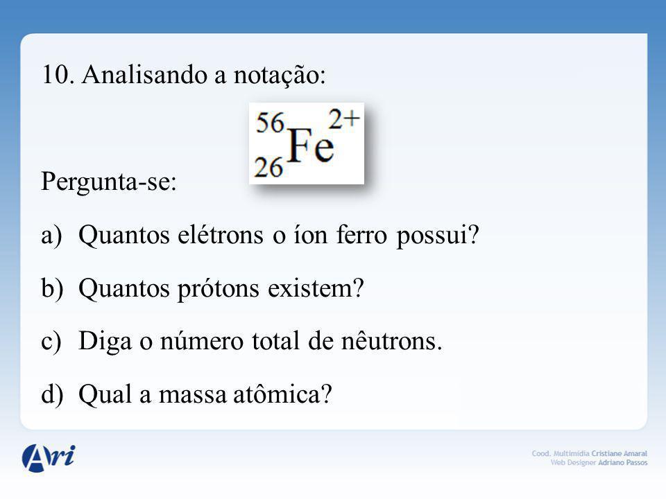 10. Analisando a notação: Pergunta-se: a)Quantos elétrons o íon ferro possui? b)Quantos prótons existem? c)Diga o número total de nêutrons. d)Qual a m