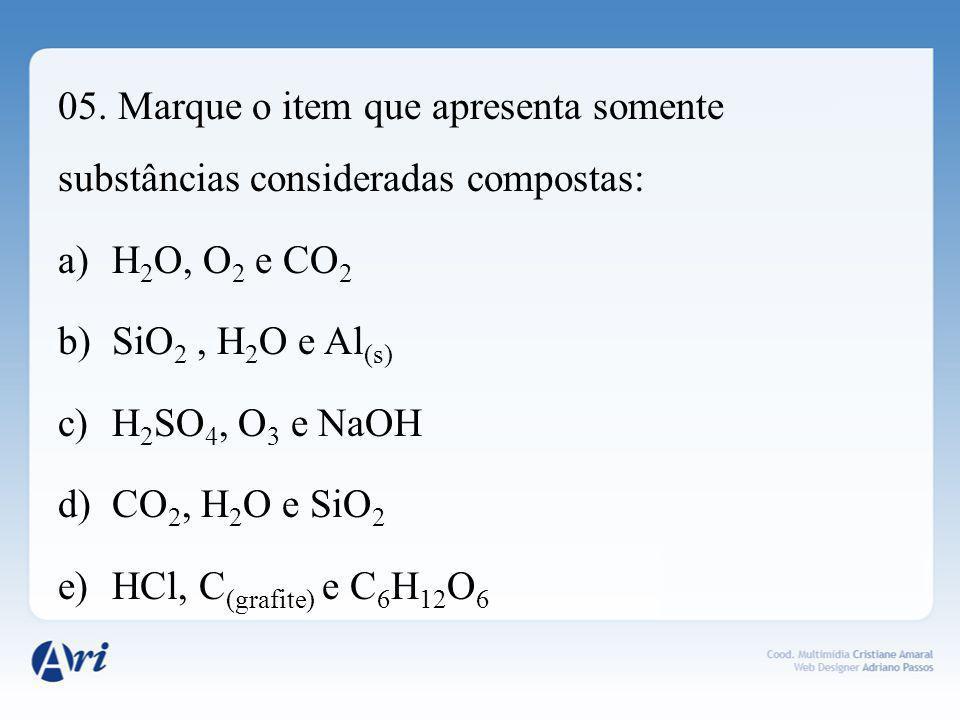 05. Marque o item que apresenta somente substâncias consideradas compostas: a)H 2 O, O 2 e CO 2 b)SiO 2, H 2 O e Al (s) c)H 2 SO 4, O 3 e NaOH d)CO 2,