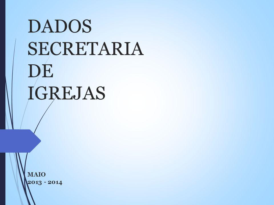 DADOS SECRETARIA DE IGREJAS MAIO 2013 - 2014