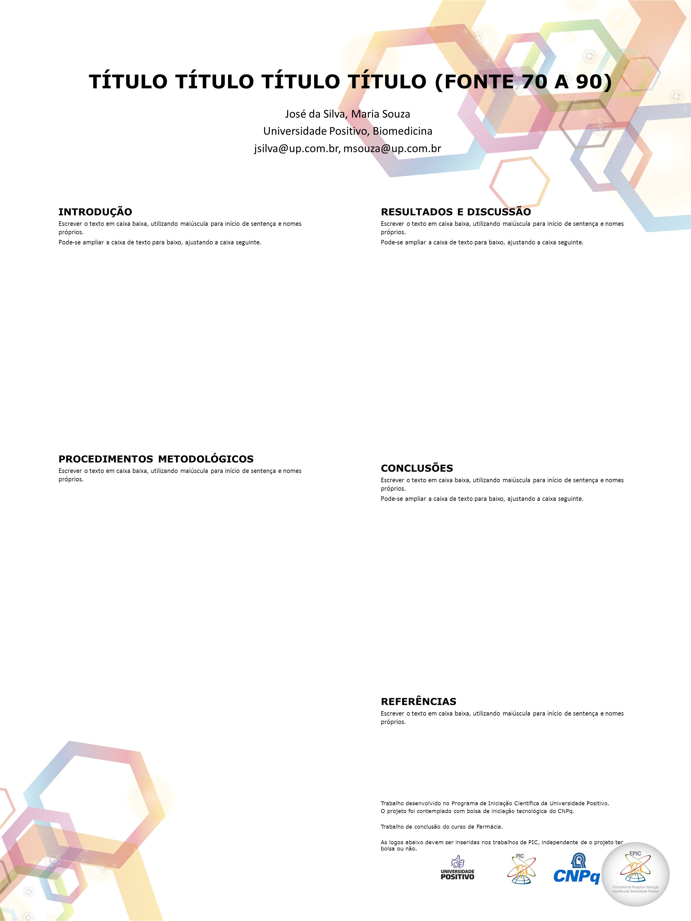 TÍTULO TÍTULO TÍTULO TÍTULO (FONTE 70 A 90) José da Silva, Maria Souza Universidade Positivo, Biomedicina jsilva@up.com.br, msouza@up.com.br INTRODUÇÃO Escrever o texto em caixa baixa, utilizando maiúscula para início de sentença e nomes próprios.