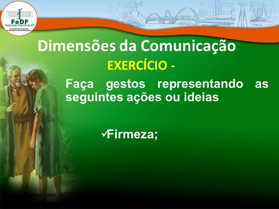 Dimensões da Comunicação EXERCÍCIO - Faça gestos representando as seguintes ações ou ideias Firmeza;