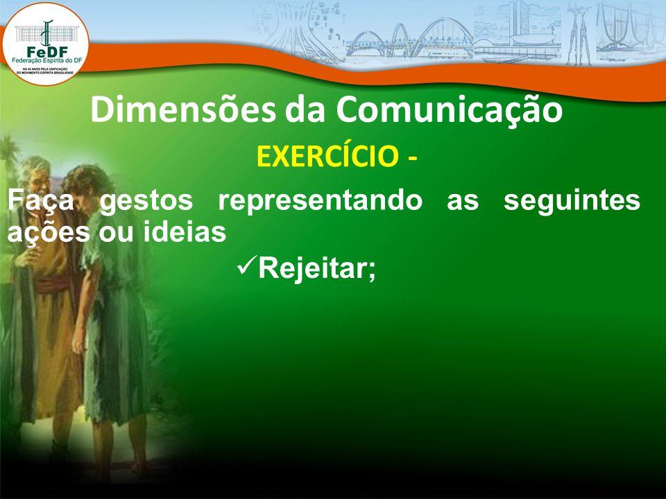 Dimensões da Comunicação EXERCÍCIO - Faça gestos representando as seguintes ações ou ideias Rejeitar;