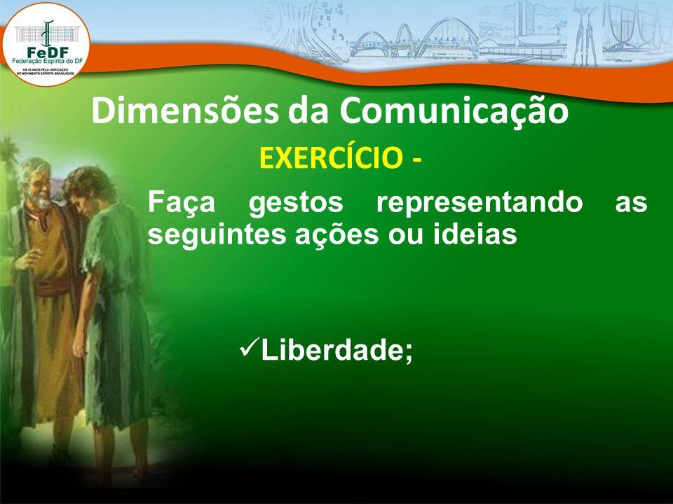 Dimensões da Comunicação EXERCÍCIO - Faça gestos representando as seguintes ações ou ideias Liberdade;