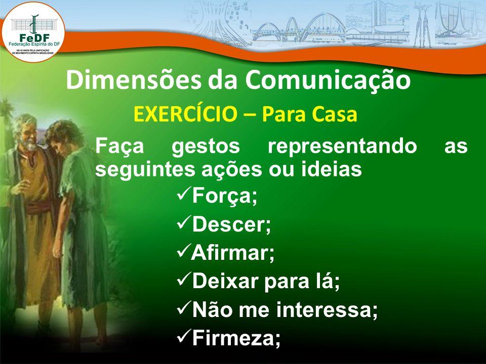 Dimensões da Comunicação EXERCÍCIO – Para Casa Faça gestos representando as seguintes ações ou ideias Força; Descer; Afirmar; Deixar para lá; Não me i