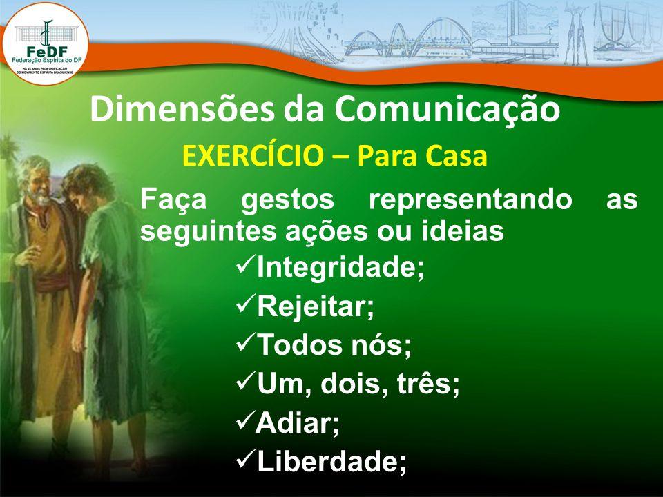 Dimensões da Comunicação EXERCÍCIO – Para Casa Faça gestos representando as seguintes ações ou ideias Integridade; Rejeitar; Todos nós; Um, dois, três
