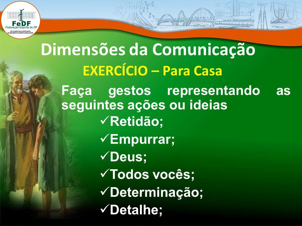 Dimensões da Comunicação EXERCÍCIO – Para Casa Faça gestos representando as seguintes ações ou ideias Retidão; Empurrar; Deus; Todos vocês; Determinaç