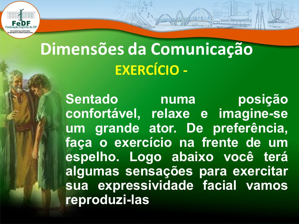 Dimensões da Comunicação EXERCÍCIO - Sentado numa posição confortável, relaxe e imagine-se um grande ator. De preferência, faça o exercício na frente