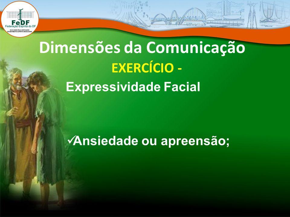 Dimensões da Comunicação EXERCÍCIO - Expressividade Facial Ansiedade ou apreensão;