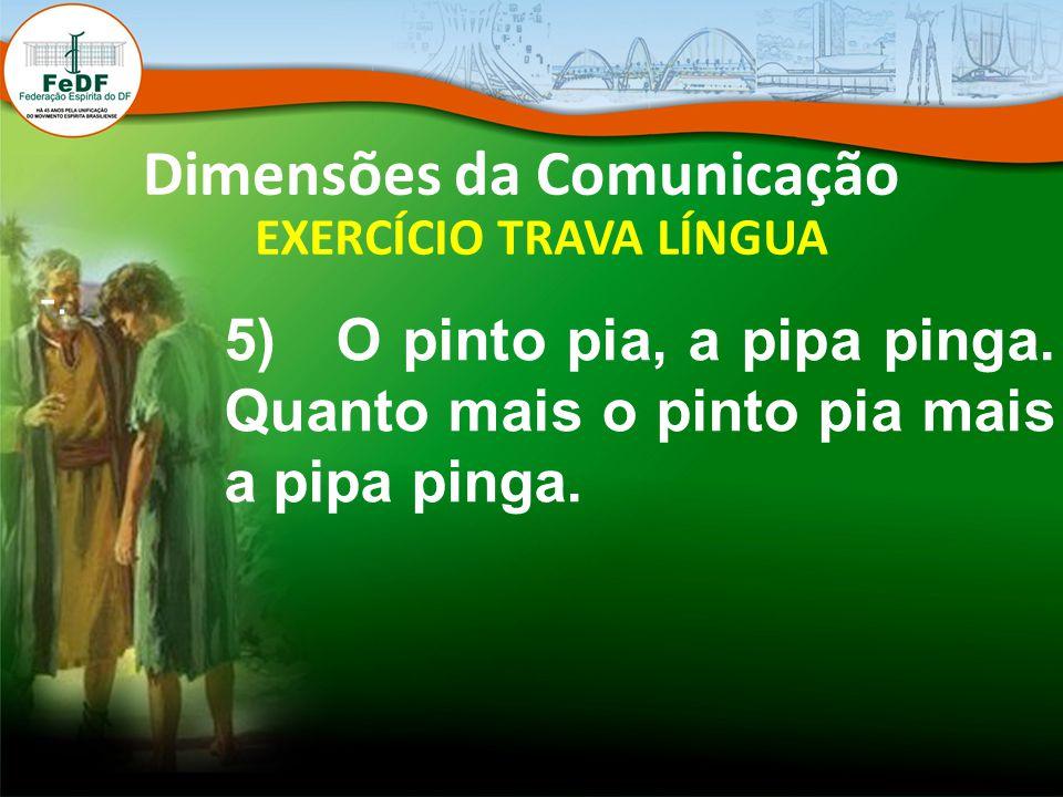 Dimensões da Comunicação EXERCÍCIO TRAVA LÍNGUA -. 5) O pinto pia, a pipa pinga. Quanto mais o pinto pia mais a pipa pinga.