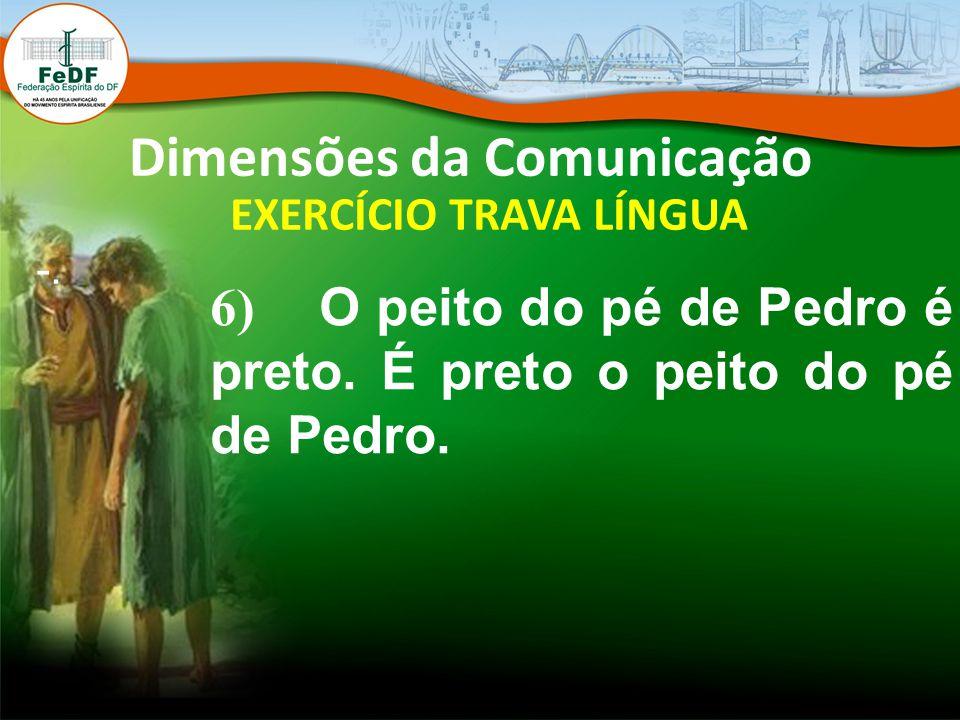 Dimensões da Comunicação EXERCÍCIO TRAVA LÍNGUA -. 6) O peito do pé de Pedro é preto. É preto o peito do pé de Pedro.