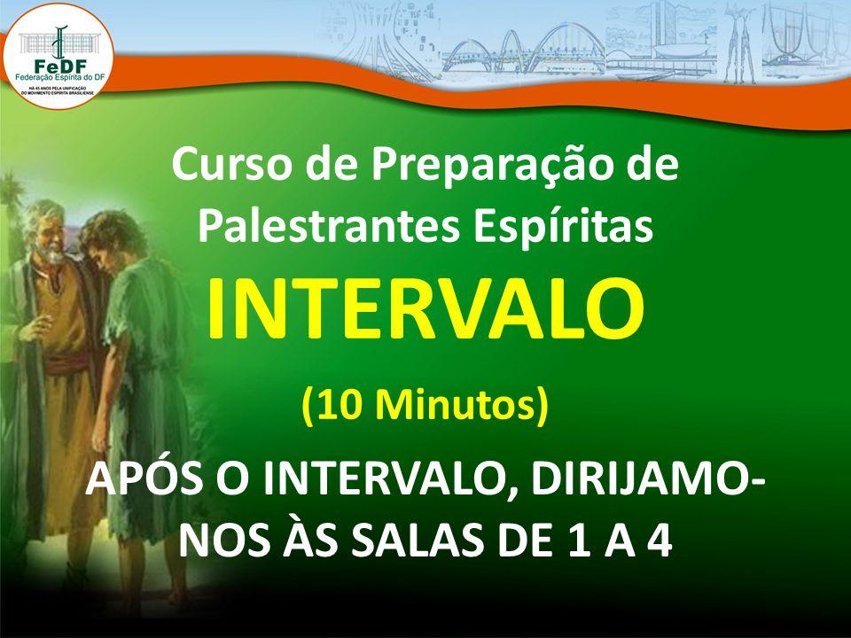 Curso de Preparação de Palestrantes Espíritas INTERVALO (10 Minutos) APÓS O INTERVALO, DIRIJAMO- NOS ÀS SALAS DE 1 A 4