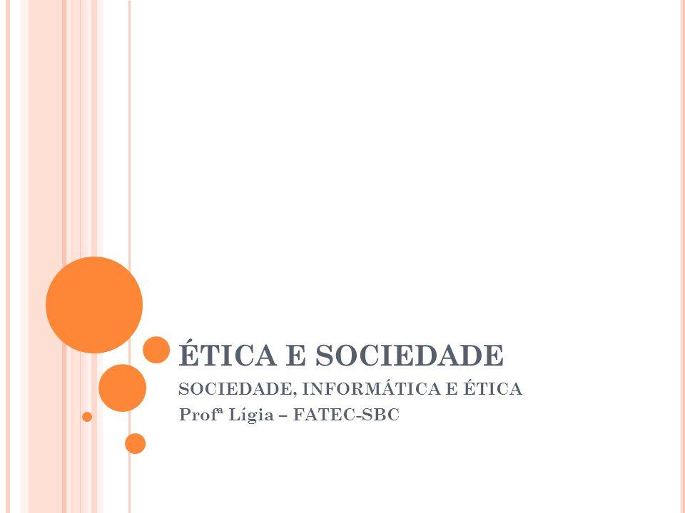 ÉTICA E SOCIEDADE SOCIEDADE, INFORMÁTICA E ÉTICA Profª Lígia – FATEC-SBC