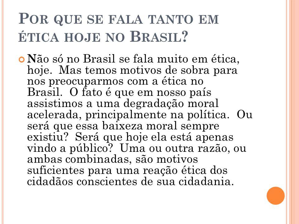 P OR QUE SE FALA TANTO EM ÉTICA HOJE NO B RASIL ? N ão só no Brasil se fala muito em ética, hoje. Mas temos motivos de sobra para nos preocuparmos com