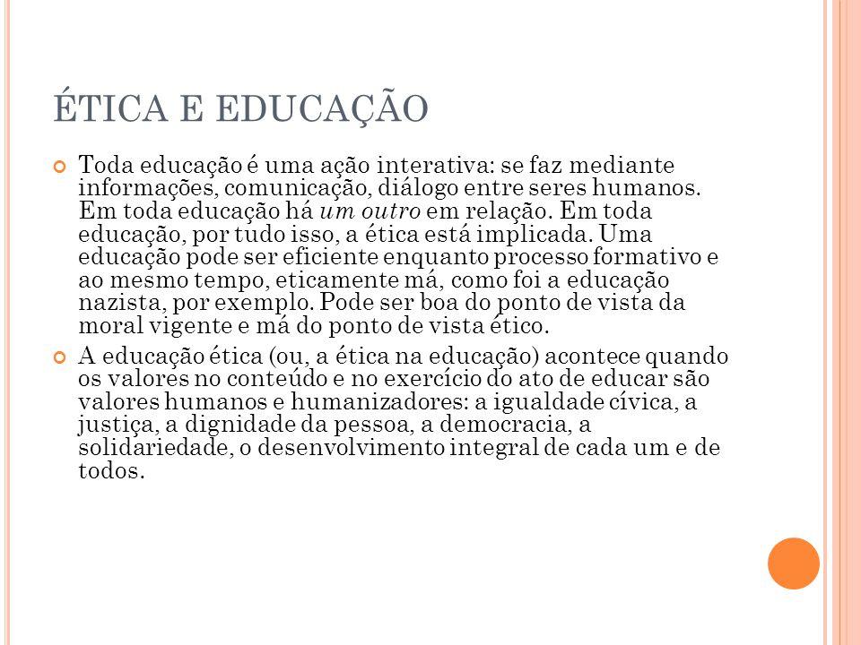 ÉTICA E EDUCAÇÃO Toda educação é uma ação interativa: se faz mediante informações, comunicação, diálogo entre seres humanos.
