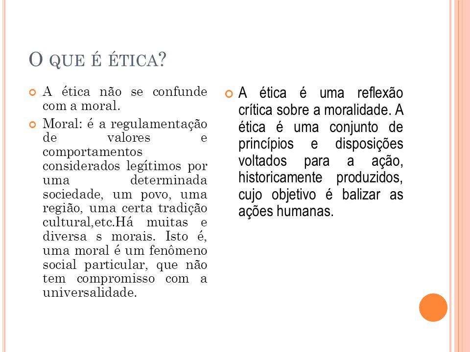 O QUE É ÉTICA ? A ética não se confunde com a moral. Moral: é a regulamentação de valores e comportamentos considerados legítimos por uma determinada