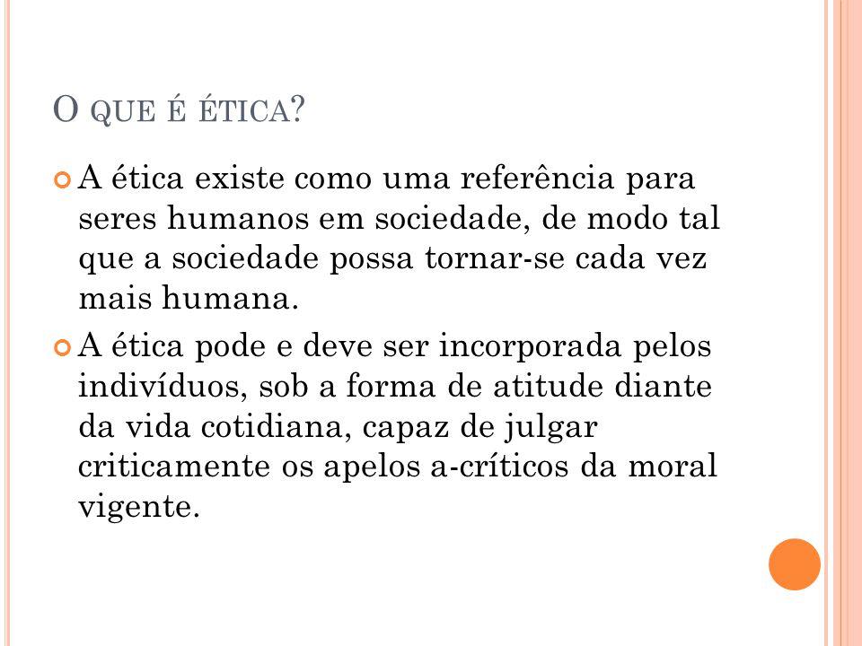 O QUE É ÉTICA ? A ética existe como uma referência para seres humanos em sociedade, de modo tal que a sociedade possa tornar-se cada vez mais humana.