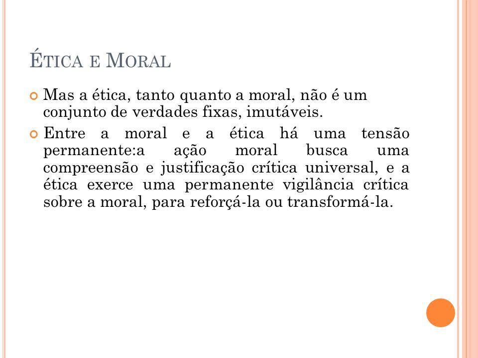 É TICA E M ORAL Mas a ética, tanto quanto a moral, não é um conjunto de verdades fixas, imutáveis. Entre a moral e a ética há uma tensão permanente:a