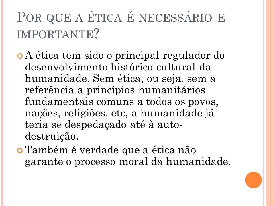 P OR QUE A ÉTICA É NECESSÁRIO E IMPORTANTE ? A ética tem sido o principal regulador do desenvolvimento histórico-cultural da humanidade. Sem ética, ou