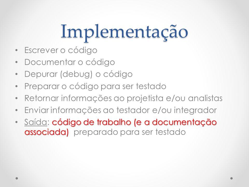 Implementação Escrever o código Documentar o código Depurar (debug) o código Preparar o código para ser testado Retornar informações ao projetista e/o